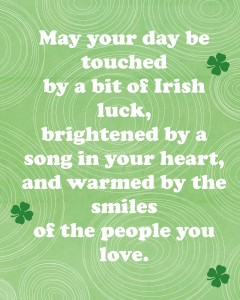 St. Patrick's Day Blessing Printable: May your day be touched by a bit of Irish luck, brightened by a song in your heart, and warmed by the smiles of the people you love.